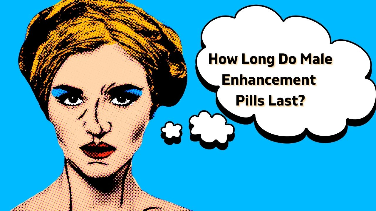 How Long Do Male Enhancement Pills Last